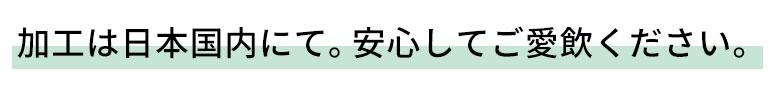 加工は日本国内にて。安心してご愛飲ください。